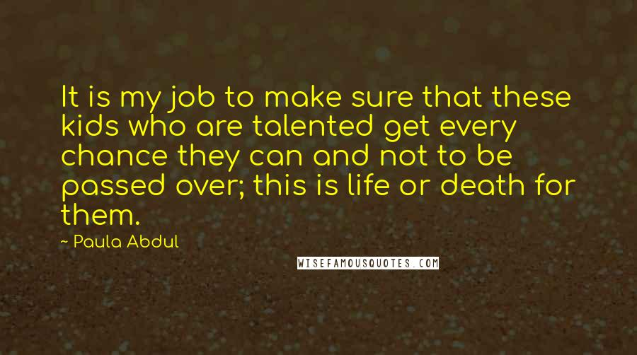 Paula Abdul quotes: It is my job to make sure that these kids who are talented get every chance they can and not to be passed over; this is life or death for