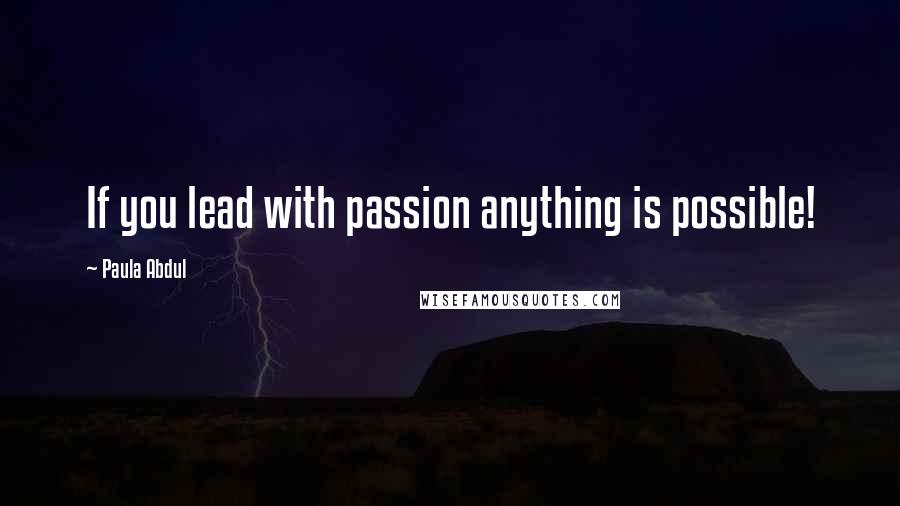 Paula Abdul quotes: If you lead with passion anything is possible!