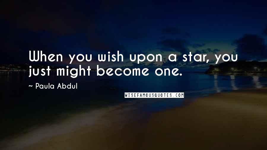 Paula Abdul quotes: When you wish upon a star, you just might become one.