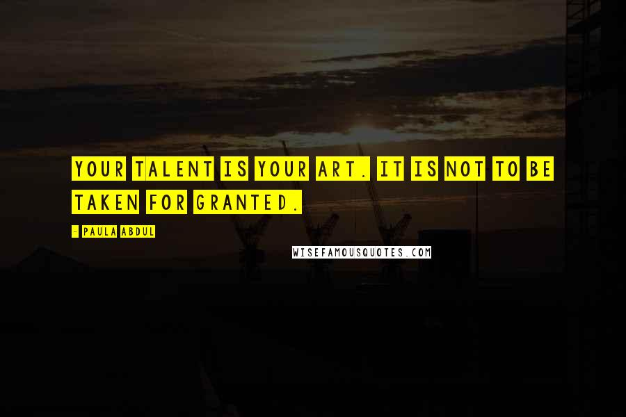 Paula Abdul quotes: Your talent is your art. It is not to be taken for granted.