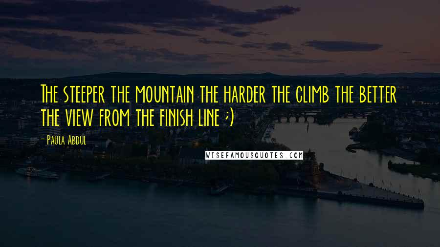Paula Abdul quotes: The steeper the mountain the harder the climb the better the view from the finish line ;)