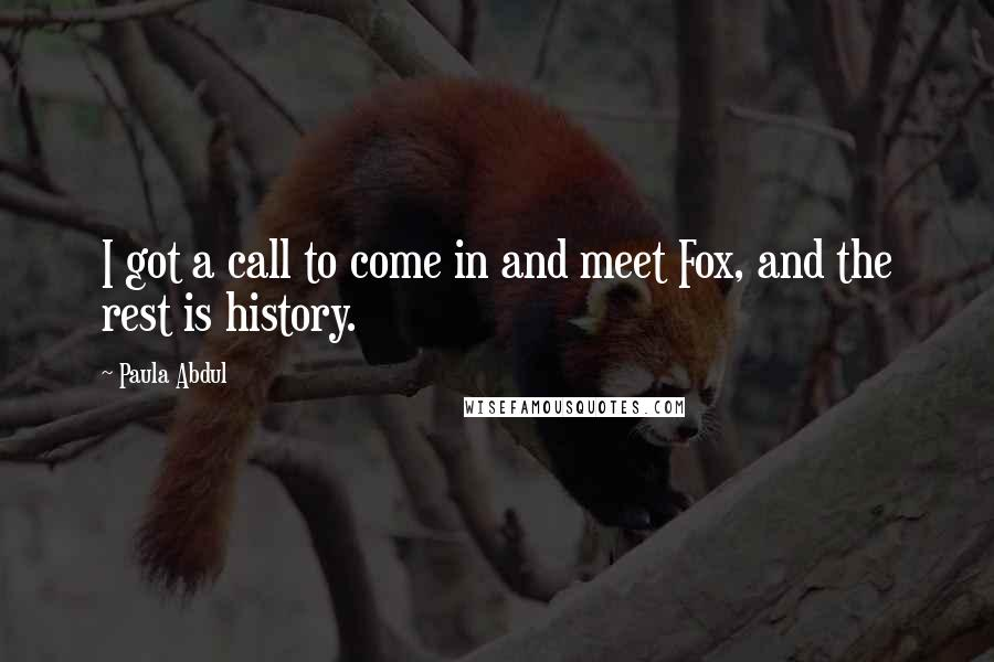 Paula Abdul quotes: I got a call to come in and meet Fox, and the rest is history.