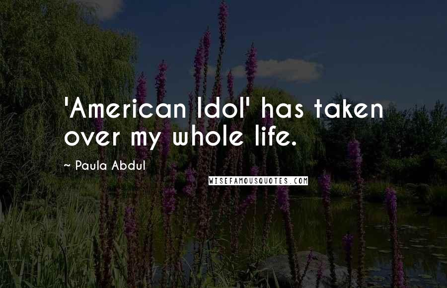 Paula Abdul quotes: 'American Idol' has taken over my whole life.