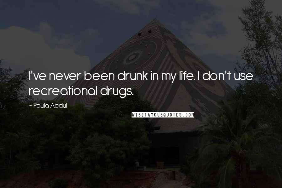 Paula Abdul quotes: I've never been drunk in my life. I don't use recreational drugs.