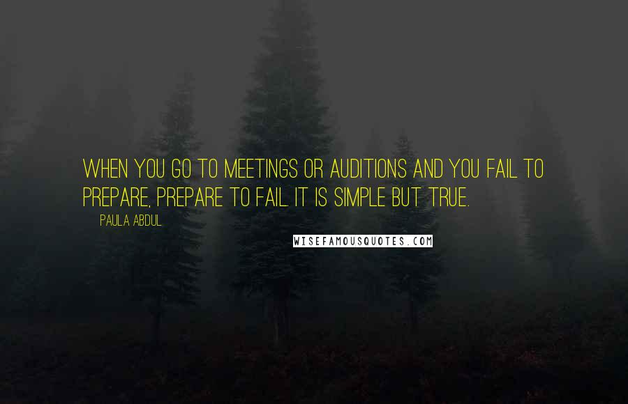 Paula Abdul quotes: When you go to meetings or auditions and you fail to prepare, prepare to fail. It is simple but true.