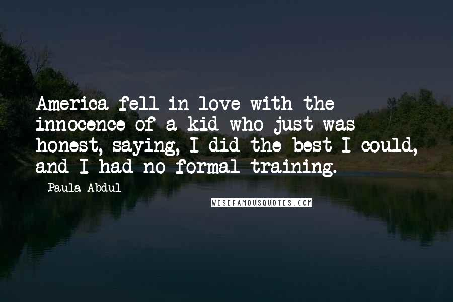 Paula Abdul quotes: America fell in love with the innocence of a kid who just was honest, saying, I did the best I could, and I had no formal training.