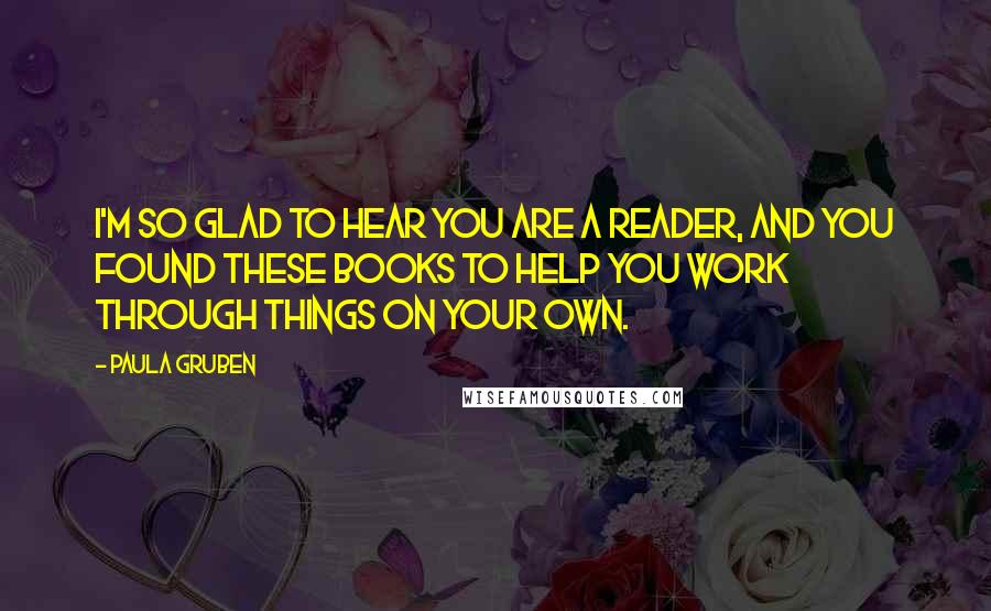 Paula Gruben quotes: I'm so glad to hear you are a reader, and you found these books to help you work through things on your own.