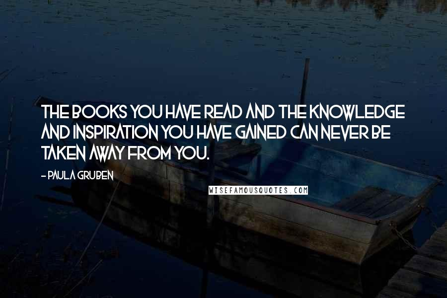 Paula Gruben quotes: The books you have read and the knowledge and inspiration you have gained can never be taken away from you.