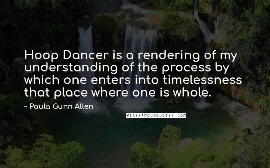 Paula Gunn Allen quotes: Hoop Dancer is a rendering of my understanding of the process by which one enters into timelessness that place where one is whole.