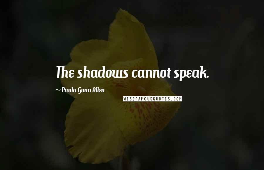 Paula Gunn Allen quotes: The shadows cannot speak.