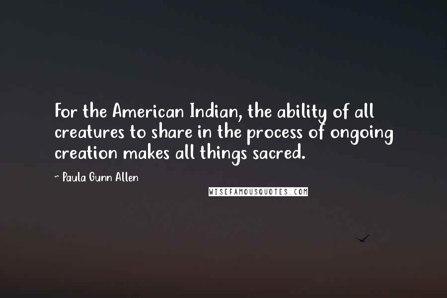 Paula Gunn Allen quotes: For the American Indian, the ability of all creatures to share in the process of ongoing creation makes all things sacred.