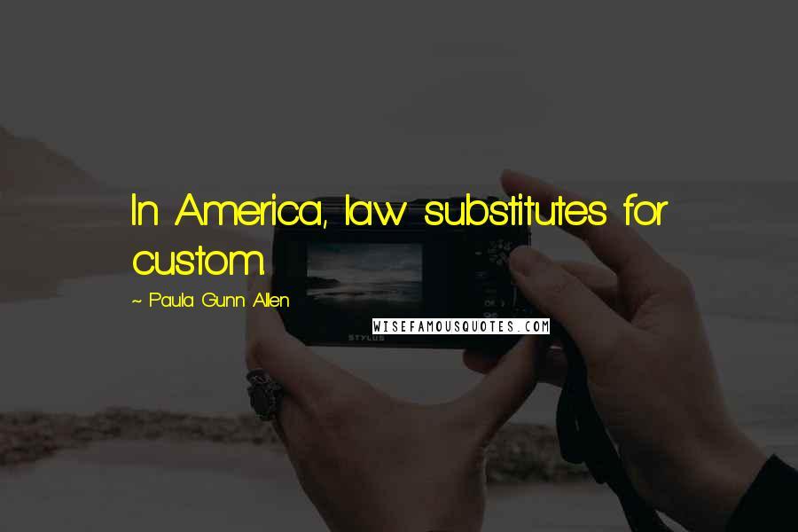 Paula Gunn Allen quotes: In America, law substitutes for custom.