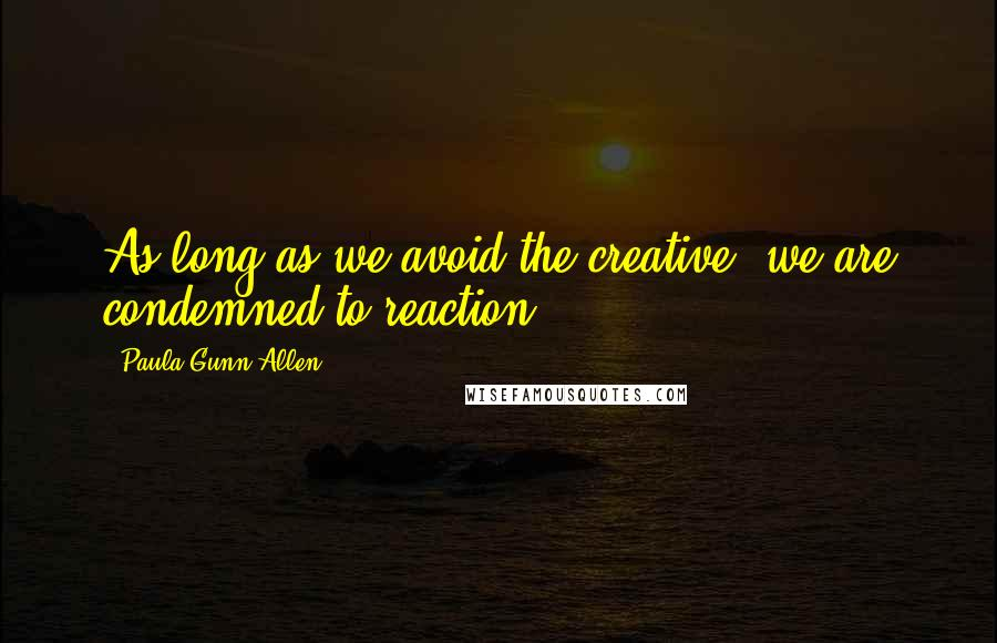 Paula Gunn Allen quotes: As long as we avoid the creative, we are condemned to reaction.