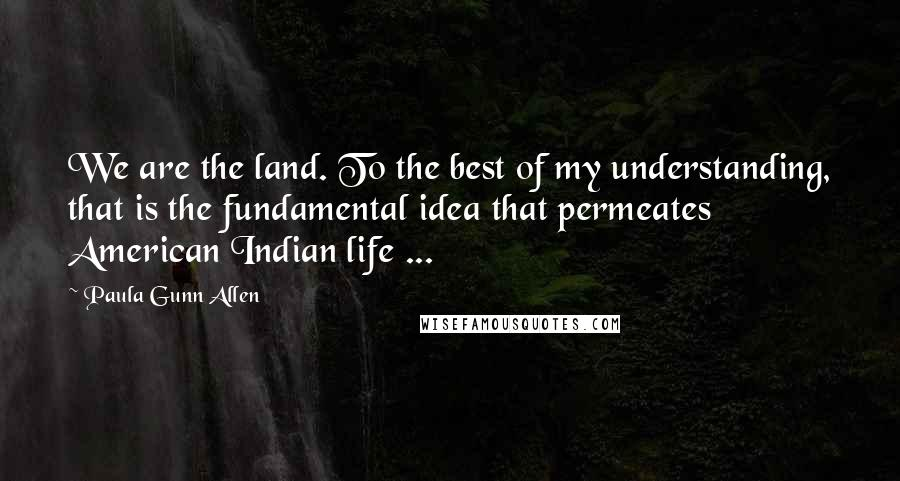 Paula Gunn Allen quotes: We are the land. To the best of my understanding, that is the fundamental idea that permeates American Indian life ...