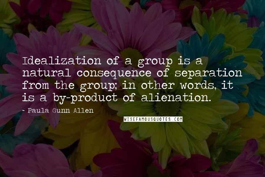 Paula Gunn Allen quotes: Idealization of a group is a natural consequence of separation from the group; in other words, it is a by-product of alienation.