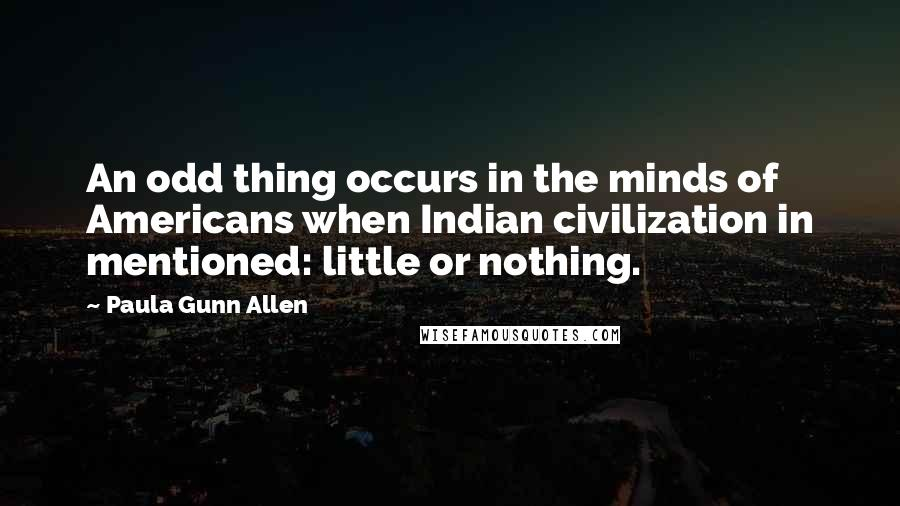 Paula Gunn Allen quotes: An odd thing occurs in the minds of Americans when Indian civilization in mentioned: little or nothing.