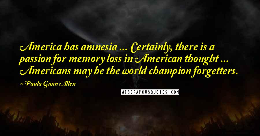 Paula Gunn Allen quotes: America has amnesia ... Certainly, there is a passion for memory loss in American thought ... Americans may be the world champion forgetters.