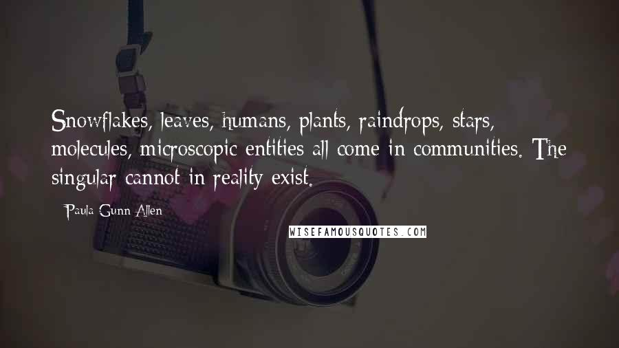 Paula Gunn Allen quotes: Snowflakes, leaves, humans, plants, raindrops, stars, molecules, microscopic entities all come in communities. The singular cannot in reality exist.