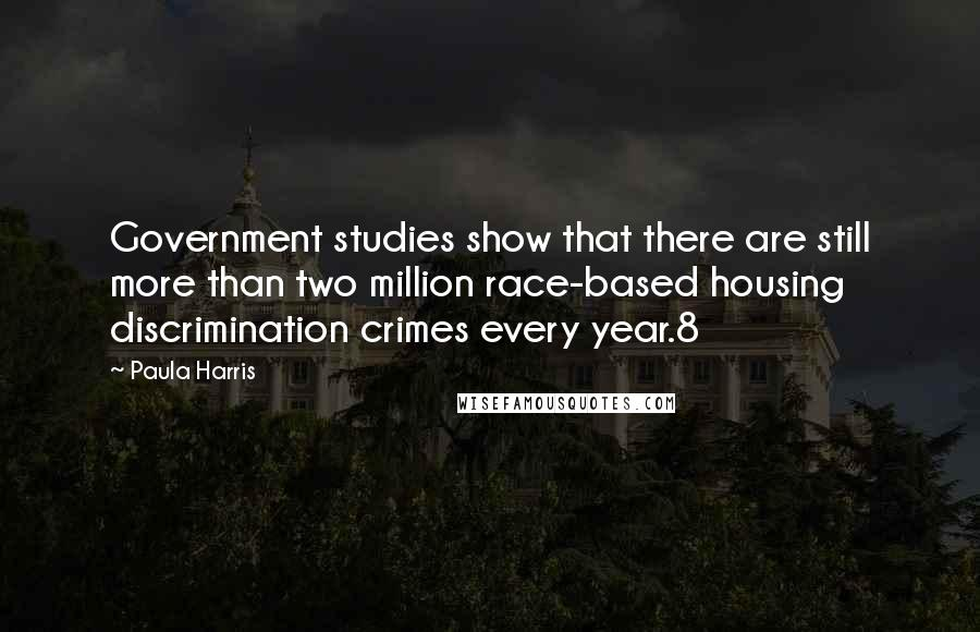 Paula Harris quotes: Government studies show that there are still more than two million race-based housing discrimination crimes every year.8