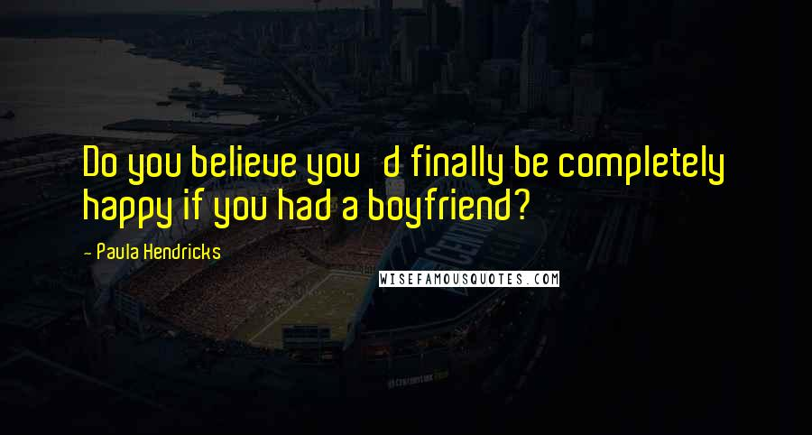 Paula Hendricks quotes: Do you believe you'd finally be completely happy if you had a boyfriend?