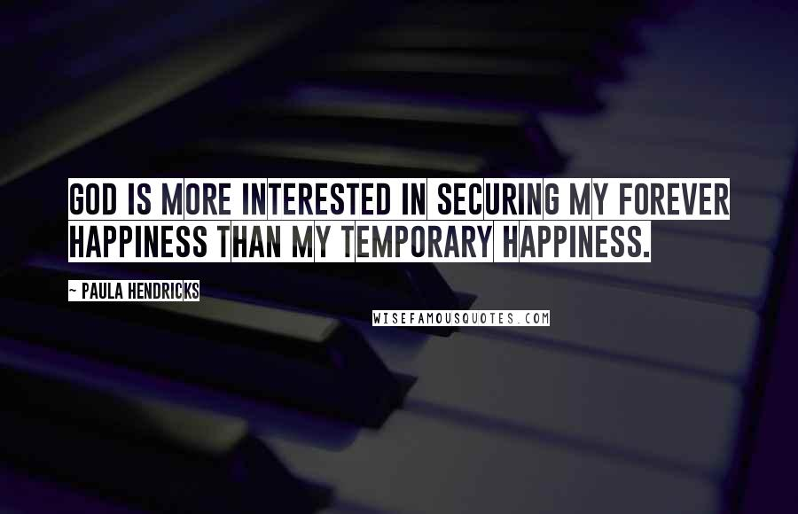 Paula Hendricks quotes: God is more interested in securing my forever happiness than my temporary happiness.