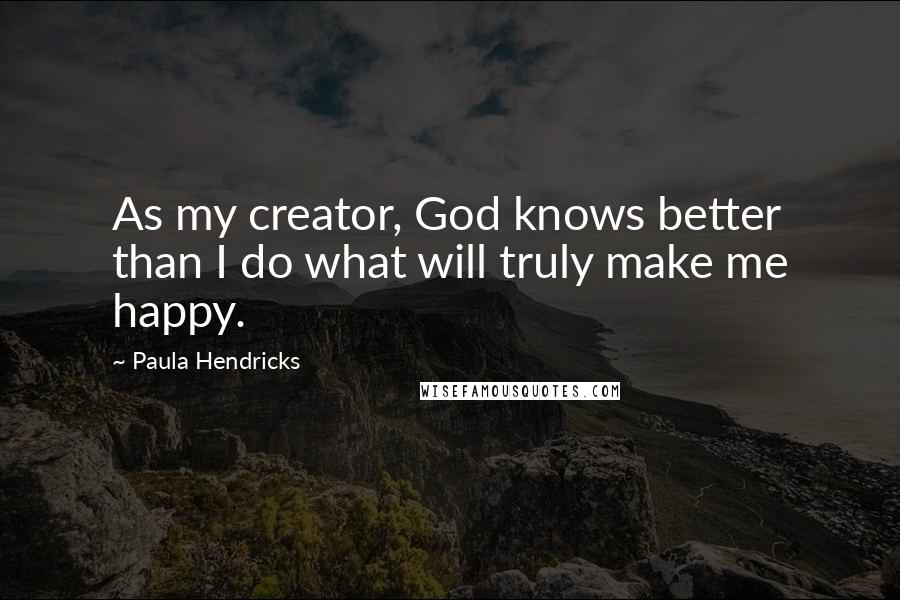 Paula Hendricks quotes: As my creator, God knows better than I do what will truly make me happy.
