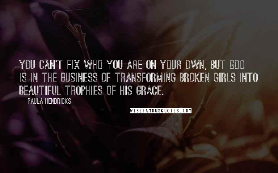 Paula Hendricks quotes: You can't fix who you are on your own, but God is in the business of transforming broken girls into beautiful trophies of His grace.