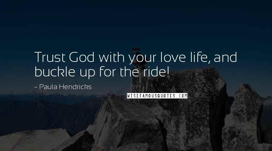 Paula Hendricks quotes: Trust God with your love life, and buckle up for the ride!