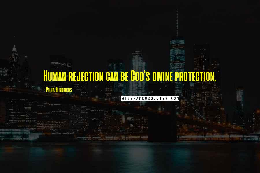 Paula Hendricks quotes: Human rejection can be God's divine protection.