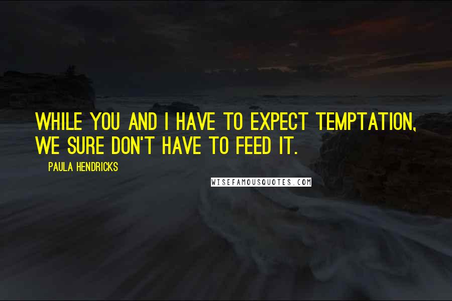 Paula Hendricks quotes: While you and I have to expect temptation, we sure don't have to feed it.