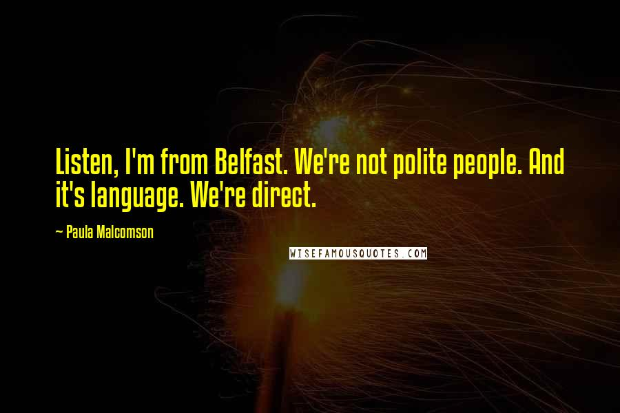 Paula Malcomson quotes: Listen, I'm from Belfast. We're not polite people. And it's language. We're direct.