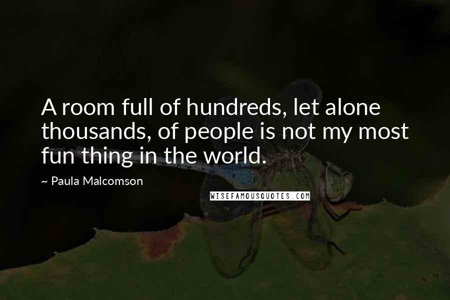 Paula Malcomson quotes: A room full of hundreds, let alone thousands, of people is not my most fun thing in the world.