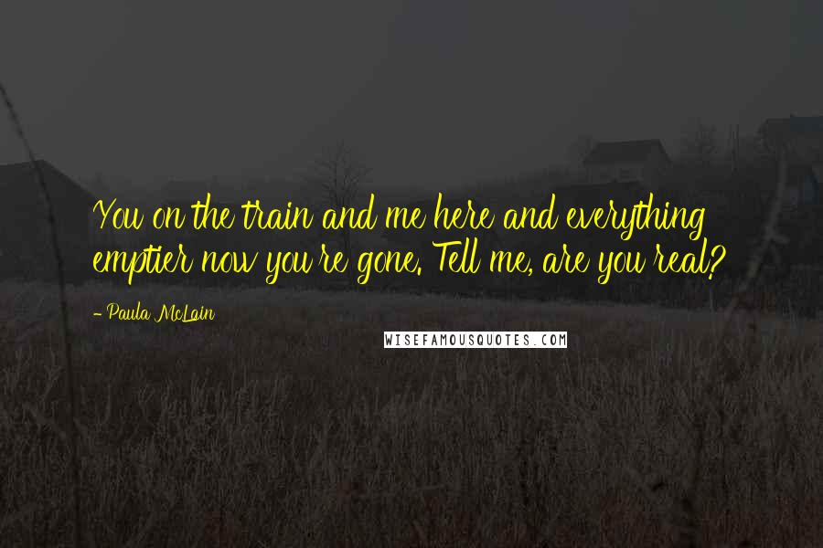 Paula McLain quotes: You on the train and me here and everything emptier now you're gone. Tell me, are you real?