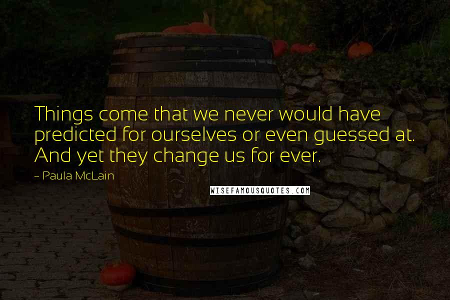 Paula McLain quotes: Things come that we never would have predicted for ourselves or even guessed at. And yet they change us for ever.