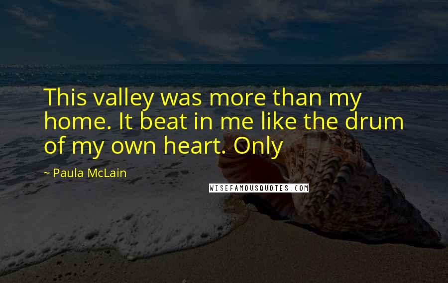 Paula McLain quotes: This valley was more than my home. It beat in me like the drum of my own heart. Only