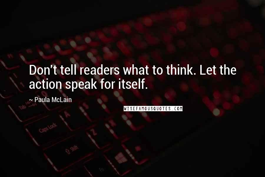 Paula McLain quotes: Don't tell readers what to think. Let the action speak for itself.