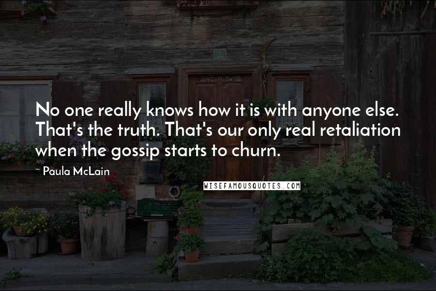 Paula McLain quotes: No one really knows how it is with anyone else. That's the truth. That's our only real retaliation when the gossip starts to churn.