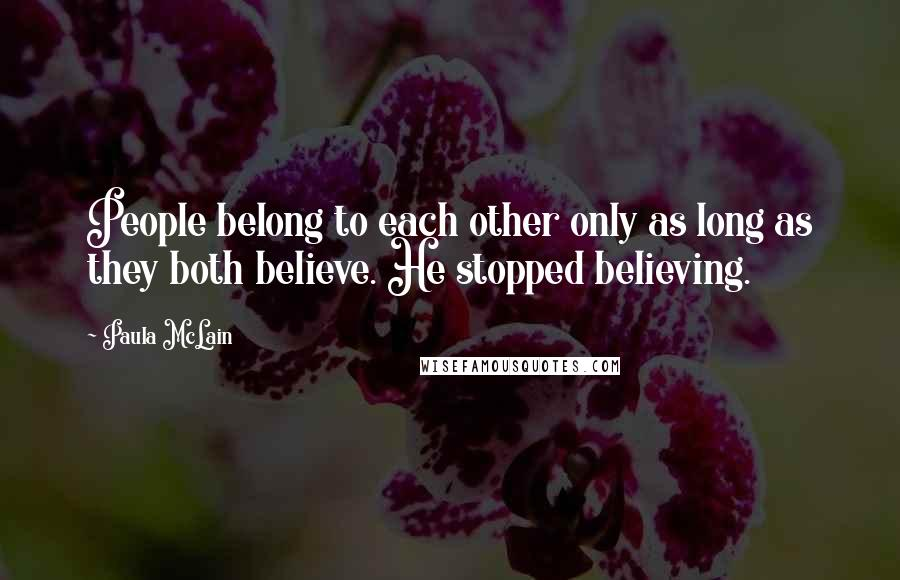 Paula McLain quotes: People belong to each other only as long as they both believe. He stopped believing.