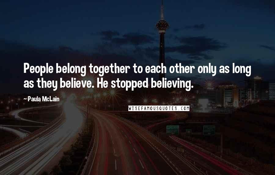 Paula McLain quotes: People belong together to each other only as long as they believe. He stopped believing.