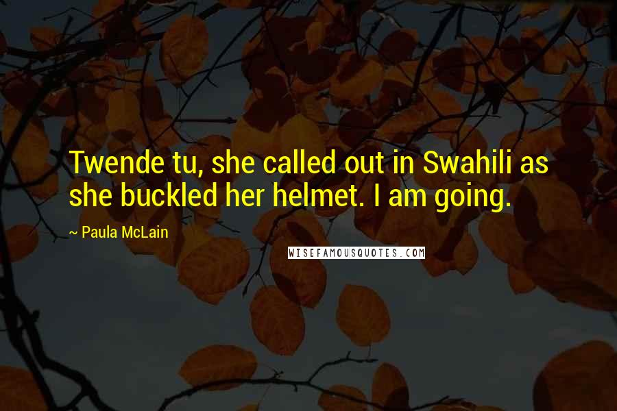 Paula McLain quotes: Twende tu, she called out in Swahili as she buckled her helmet. I am going.