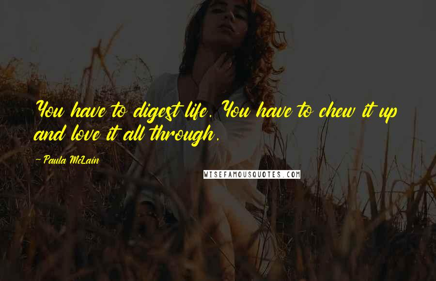 Paula McLain quotes: You have to digest life. You have to chew it up and love it all through.
