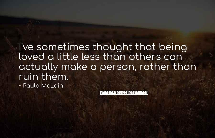 Paula McLain quotes: I've sometimes thought that being loved a little less than others can actually make a person, rather than ruin them.