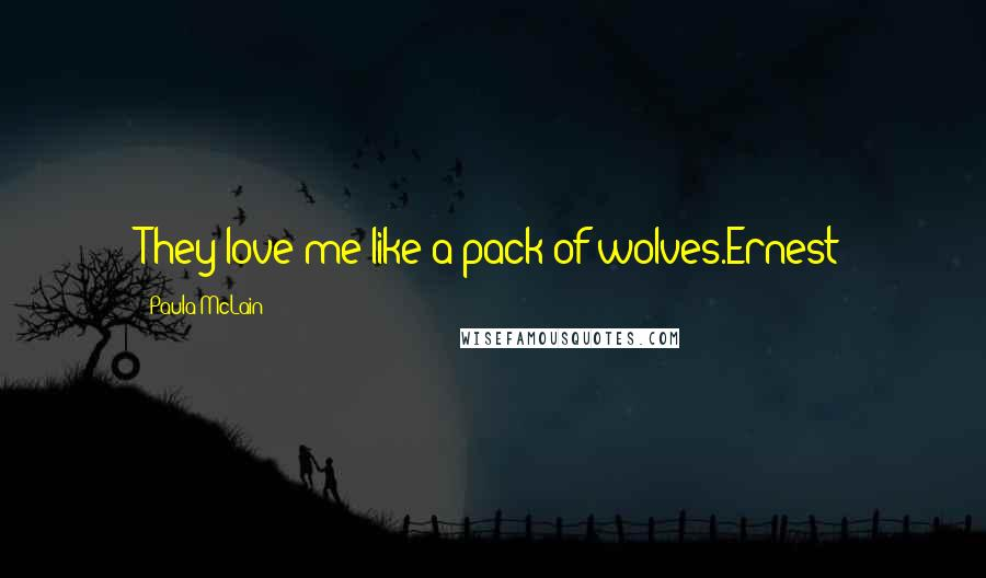 Paula McLain quotes: They love me like a pack of wolves.Ernest