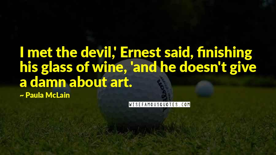 Paula McLain quotes: I met the devil,' Ernest said, finishing his glass of wine, 'and he doesn't give a damn about art.