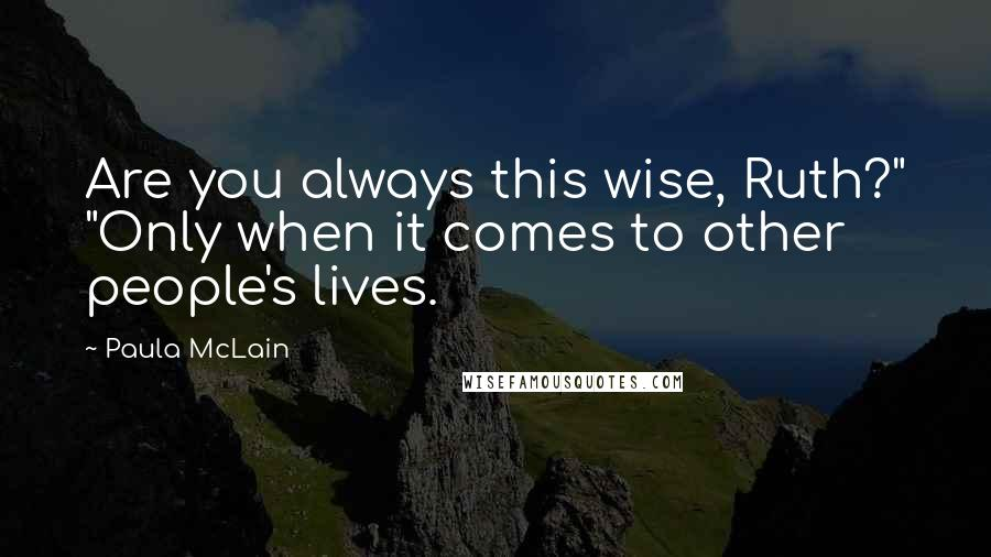 "Paula McLain quotes: Are you always this wise, Ruth?"" ""Only when it comes to other people's lives."