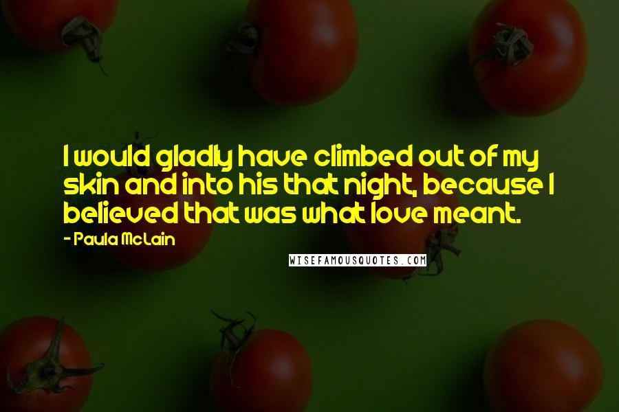 Paula McLain quotes: I would gladly have climbed out of my skin and into his that night, because I believed that was what love meant.