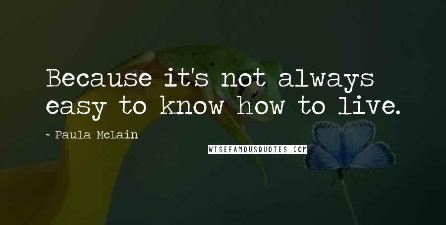 Paula McLain quotes: Because it's not always easy to know how to live.