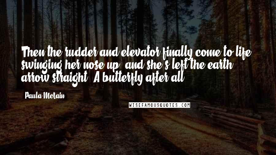 Paula McLain quotes: Then the rudder and elevator finally come to life, swinging her nose up, and she's left the earth - arrow straight. A butterfly after all.