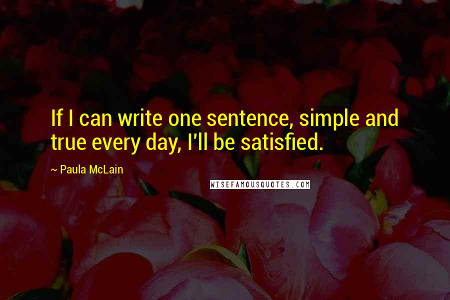 Paula McLain quotes: If I can write one sentence, simple and true every day, I'll be satisfied.