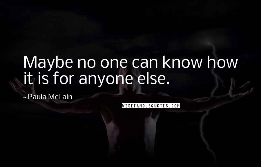 Paula McLain quotes: Maybe no one can know how it is for anyone else.